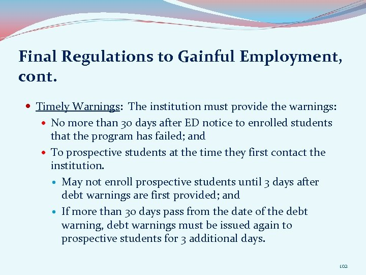 Final Regulations to Gainful Employment, cont. Timely Warnings: The institution must provide the warnings:
