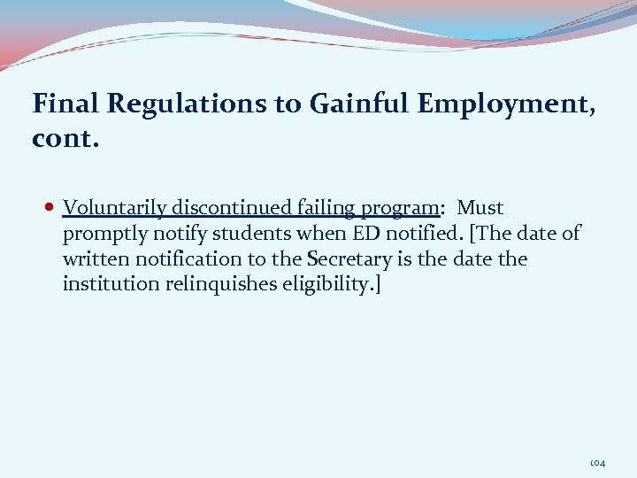 Final Regulations to Gainful Employment, cont. Voluntarily discontinued failing program: Must promptly notify students