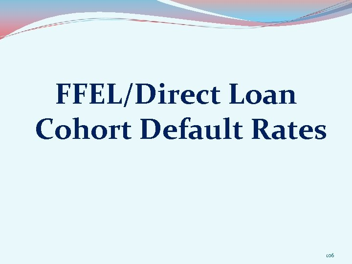 FFEL/Direct Loan Cohort Default Rates 106