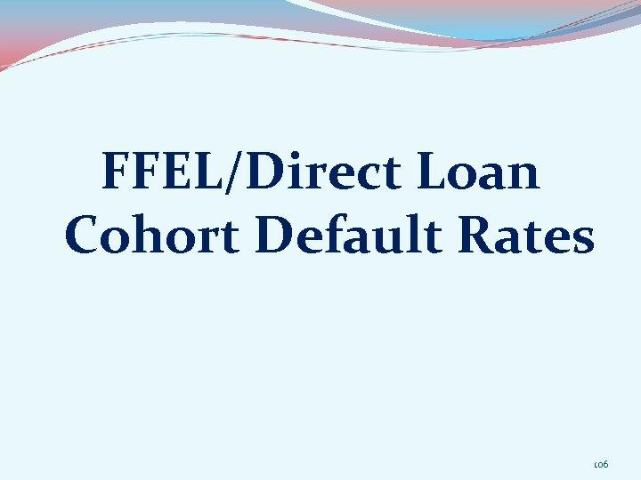 FFEL/Direct Loan Cohort Default Rates 106