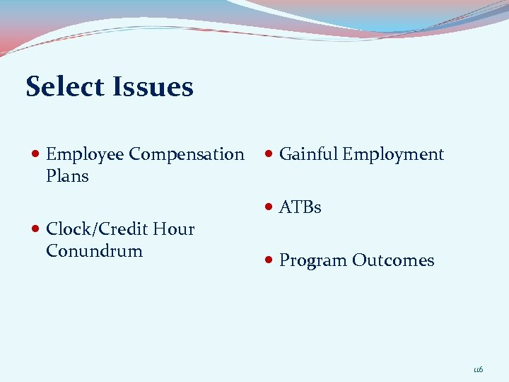 Select Issues Employee Compensation Gainful Employment Plans Clock/Credit Hour Conundrum ATBs Program Outcomes 116