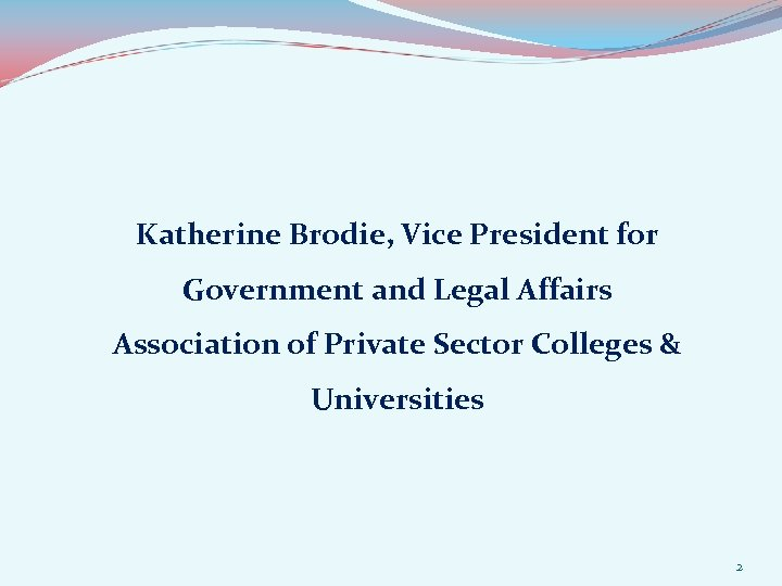 Katherine Brodie, Vice President for Government and Legal Affairs Association of Private Sector Colleges