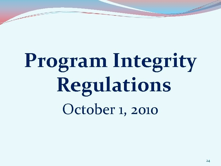 Program Integrity Regulations October 1, 2010 24