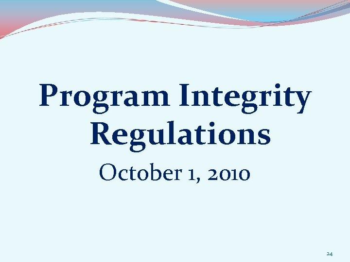 Program Integrity Regulations October 1, 2010 24
