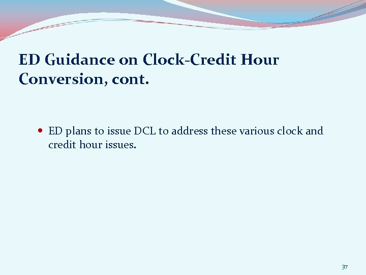 ED Guidance on Clock-Credit Hour Conversion, cont. ED plans to issue DCL to address