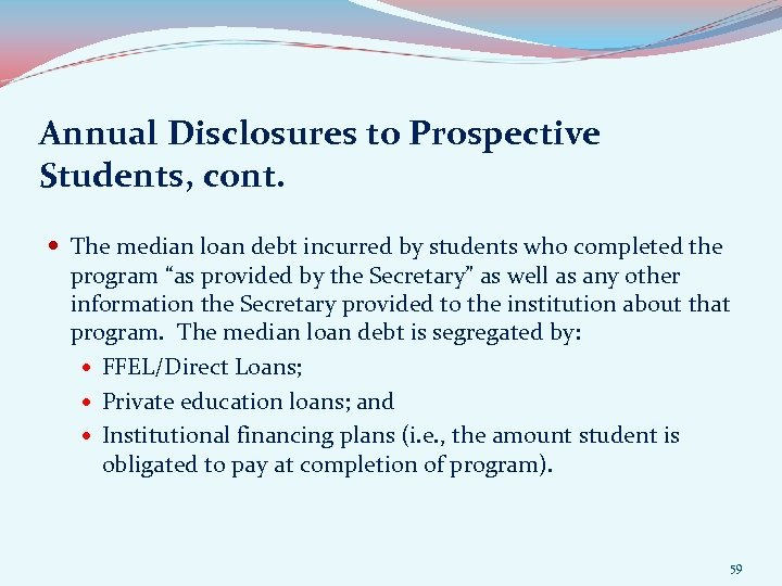 Annual Disclosures to Prospective Students, cont. The median loan debt incurred by students who