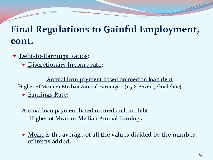 Final Regulations to Gainful Employment, cont. Debt-to-Earnings Ratios: Discretionary Income rate: Annual loan payment