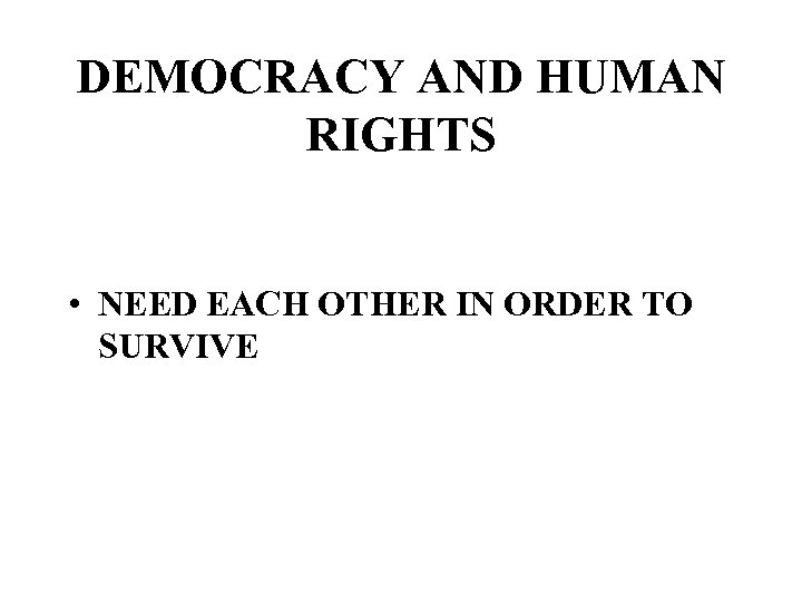 DEMOCRACY AND HUMAN RIGHTS • NEED EACH OTHER IN ORDER TO SURVIVE