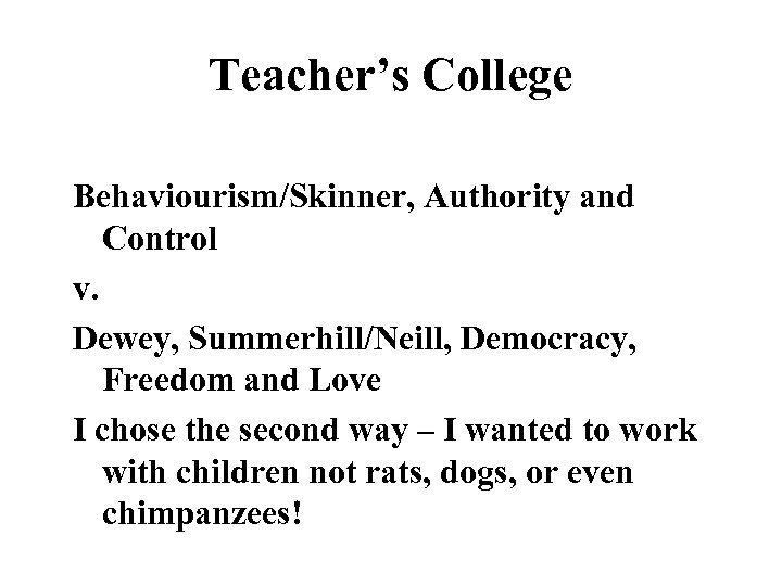 Teacher's College Behaviourism/Skinner, Authority and Control v. Dewey, Summerhill/Neill, Democracy, Freedom and Love I