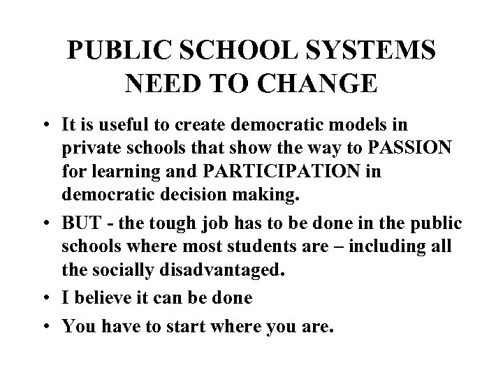 PUBLIC SCHOOL SYSTEMS NEED TO CHANGE • It is useful to create democratic models