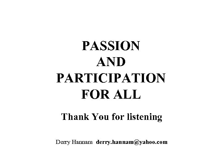 PASSION AND PARTICIPATION FOR ALL Thank You for listening Derry Hannam derry. hannam@yahoo. com