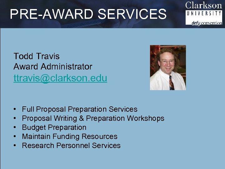 PRE-AWARD SERVICES Todd Travis Award Administrator ttravis@clarkson. edu • • • Full Proposal Preparation