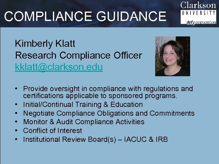 COMPLIANCE GUIDANCE Kimberly Klatt Research Compliance Officer kklatt@clarkson. edu • Provide oversight in compliance