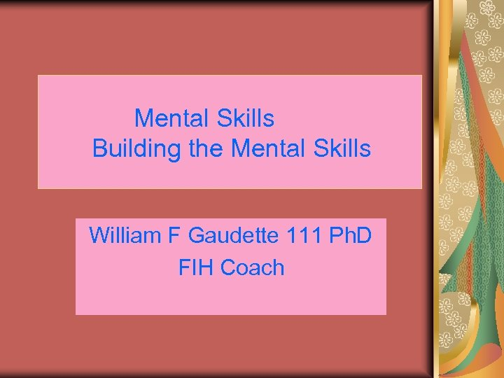 Mental Skills Building the Mental Skills William F Gaudette 111 Ph. D FIH Coach