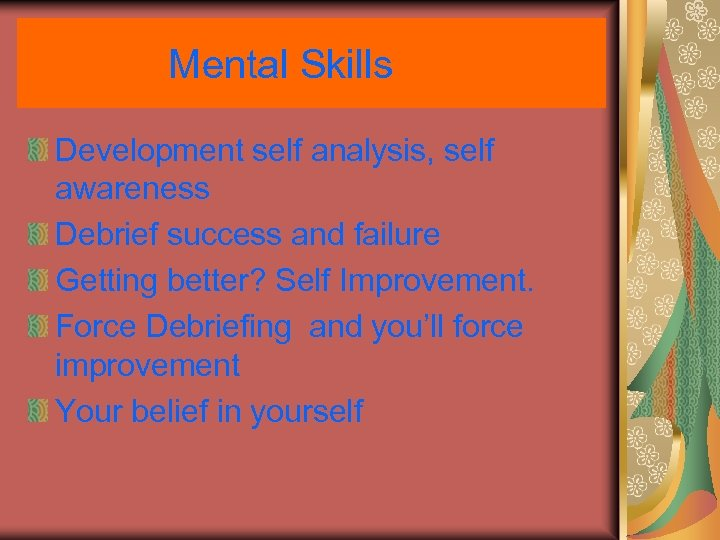 Mental Skills Development self analysis, self awareness Debrief success and failure Getting better? Self