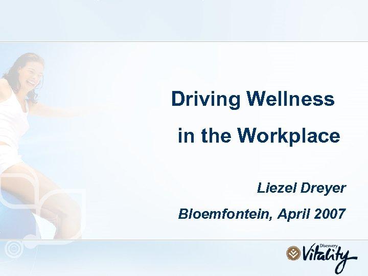 Driving Wellness in the Workplace Liezel Dreyer Bloemfontein, April 2007