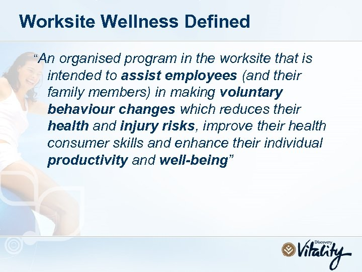 """Worksite Wellness Defined """"An organised program in the worksite that is intended to assist"""