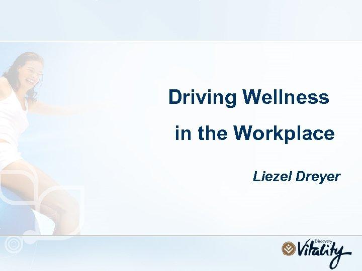 Driving Wellness in the Workplace Liezel Dreyer