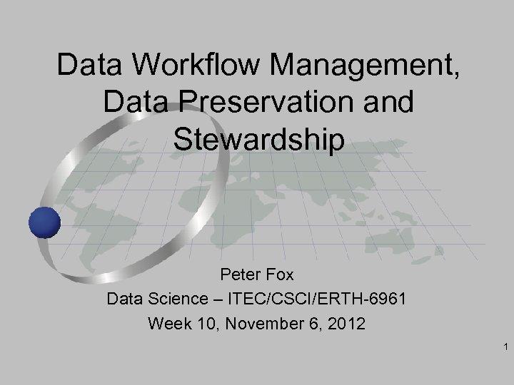 Data Workflow Management, Data Preservation and Stewardship Peter Fox Data Science – ITEC/CSCI/ERTH-6961 Week