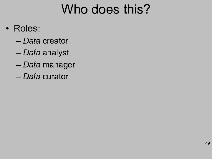 Who does this? • Roles: – Data creator – Data analyst – Data manager