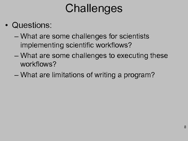 Challenges • Questions: – What are some challenges for scientists implementing scientific workflows? –