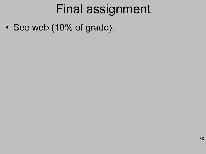 Final assignment • See web (10% of grade). 88