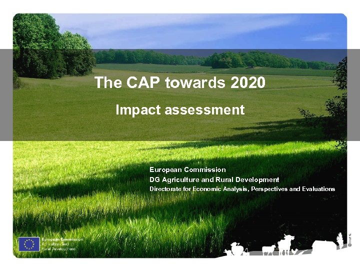 The CAP towards 2020 Impact assessment European Commission DG Agriculture and Rural Development Ⓒ