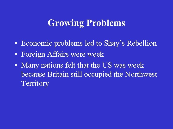 Growing Problems • Economic problems led to Shay's Rebellion • Foreign Affairs were week