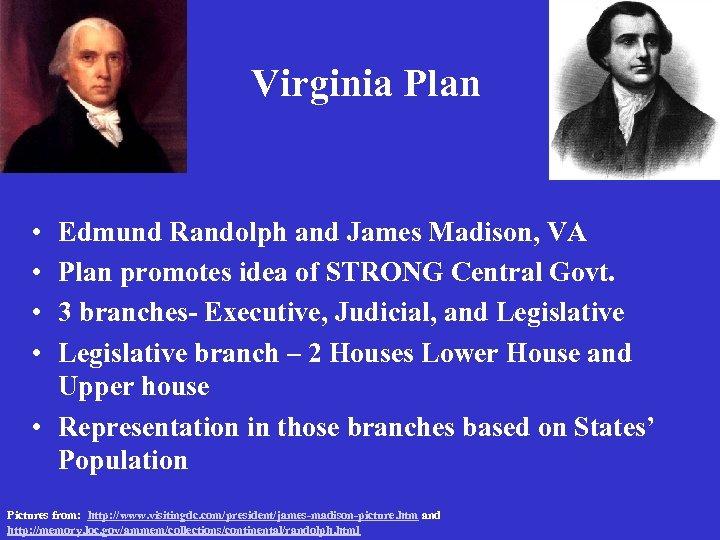 Virginia Plan • • Edmund Randolph and James Madison, VA Plan promotes idea of