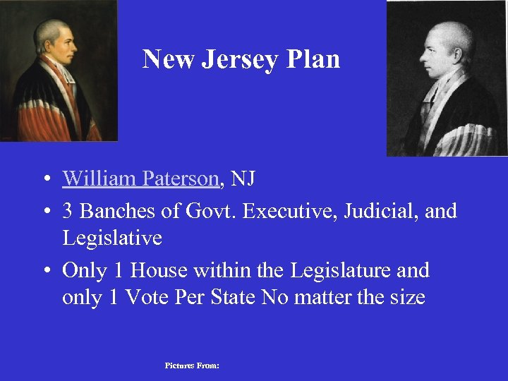 New Jersey Plan • William Paterson, NJ • 3 Banches of Govt. Executive, Judicial,