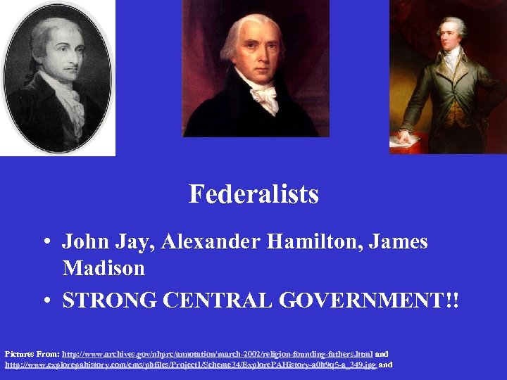 Federalists • John Jay, Alexander Hamilton, James Madison • STRONG CENTRAL GOVERNMENT!! Pictures From: