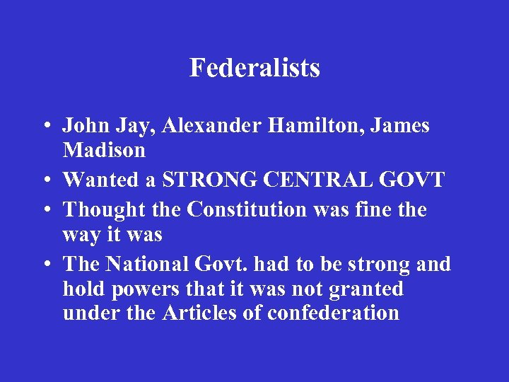 Federalists • John Jay, Alexander Hamilton, James Madison • Wanted a STRONG CENTRAL GOVT