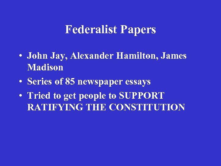 Federalist Papers • John Jay, Alexander Hamilton, James Madison • Series of 85 newspaper