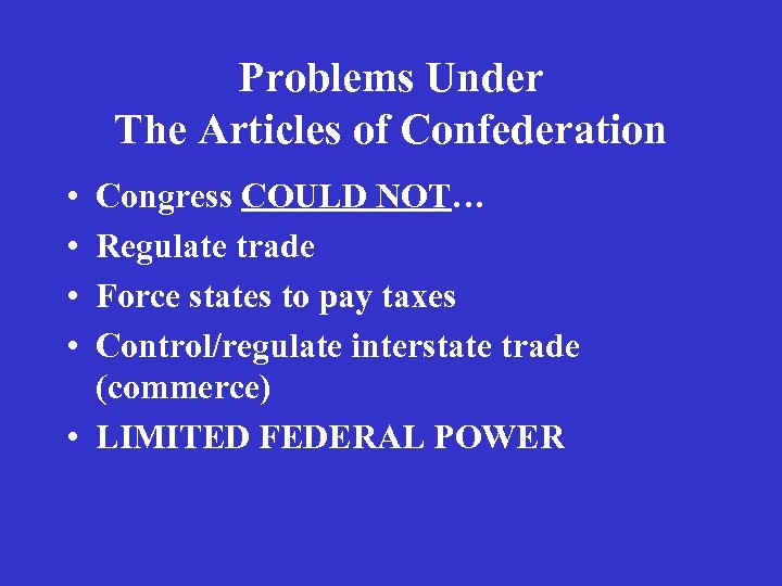Problems Under The Articles of Confederation • • Congress COULD NOT… Regulate trade Force