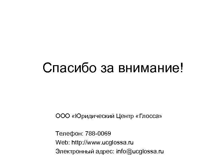 Спасибо за внимание! ООО «Юридический Центр «Глосса» Телефон: 788 -0069 Web: http: //www. ucglossa.