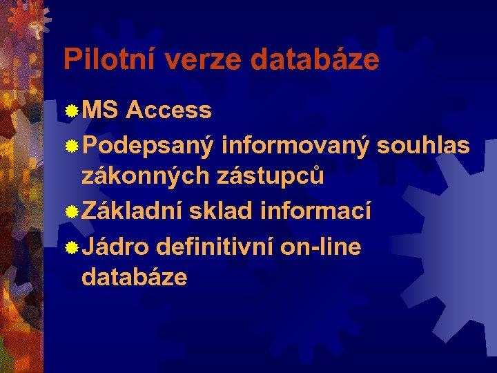 Pilotní verze databáze ® MS Access ® Podepsaný informovaný souhlas zákonných zástupců ® Základní