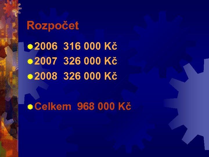 Rozpočet ® 2006 316 000 Kč ® 2007 326 000 Kč ® 2008 326