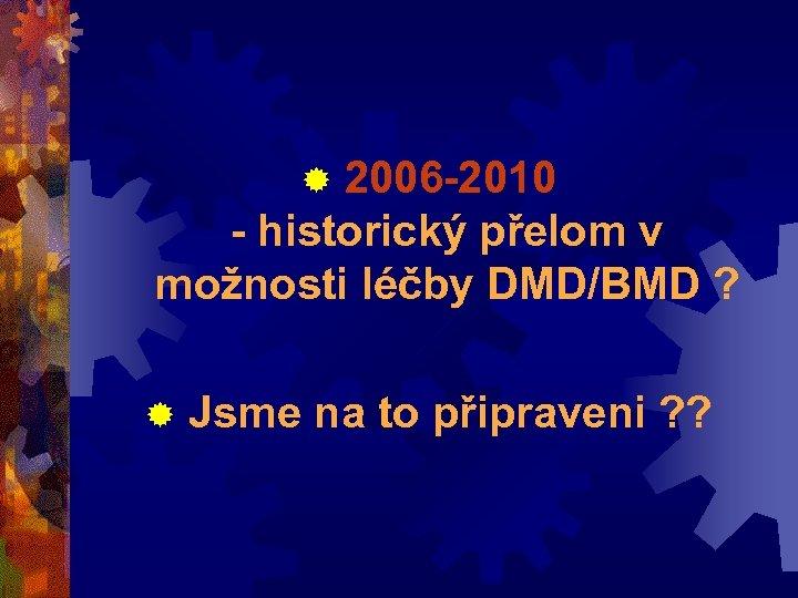 ® 2006 -2010 - historický přelom v možnosti léčby DMD/BMD ? ® Jsme na