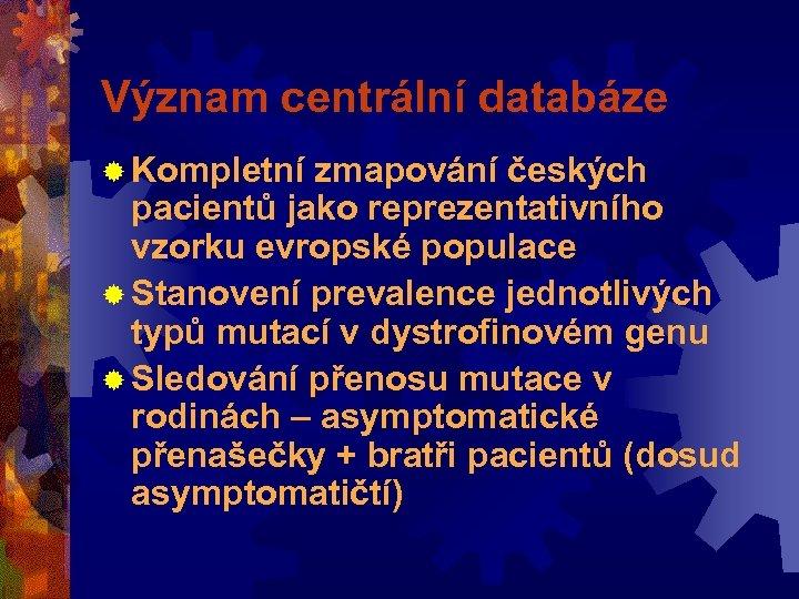 Význam centrální databáze ® Kompletní zmapování českých pacientů jako reprezentativního vzorku evropské populace ®