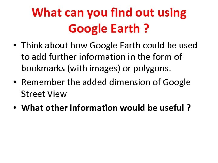 What can you find out using Google Earth ? • Think about how Google