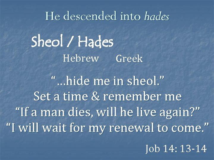 "He descended into hades Sheol / Hades Hebrew Greek ""…hide me in sheol. """