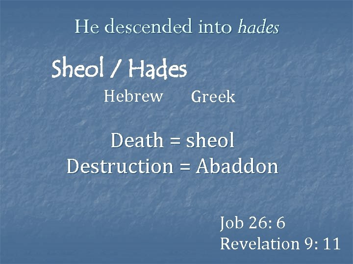 He descended into hades Sheol / Hades Hebrew Greek Death = sheol Destruction =