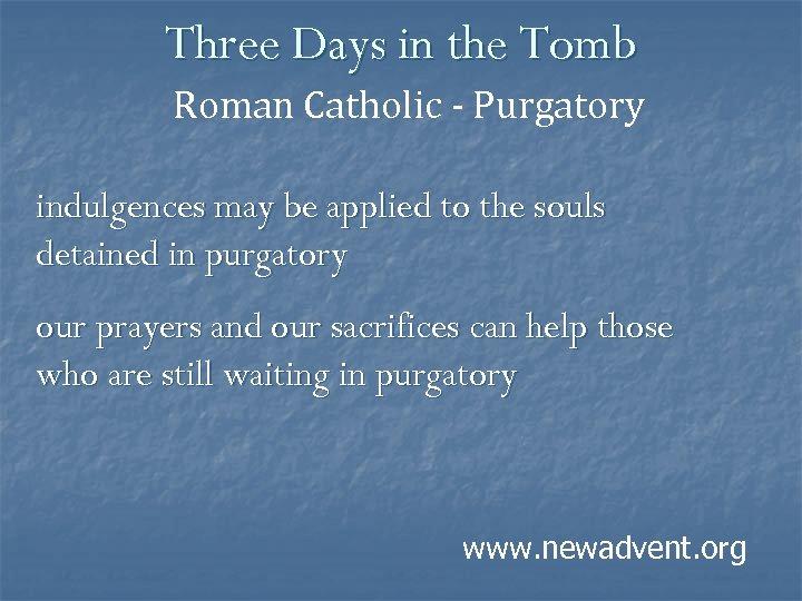 Three Days in the Tomb Roman Catholic - Purgatory indulgences may be applied to