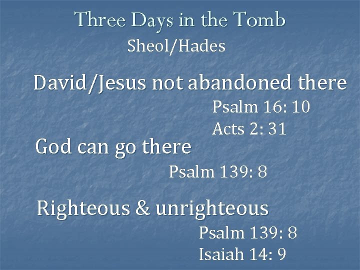Three Days in the Tomb Sheol/Hades David/Jesus not abandoned there God can go there