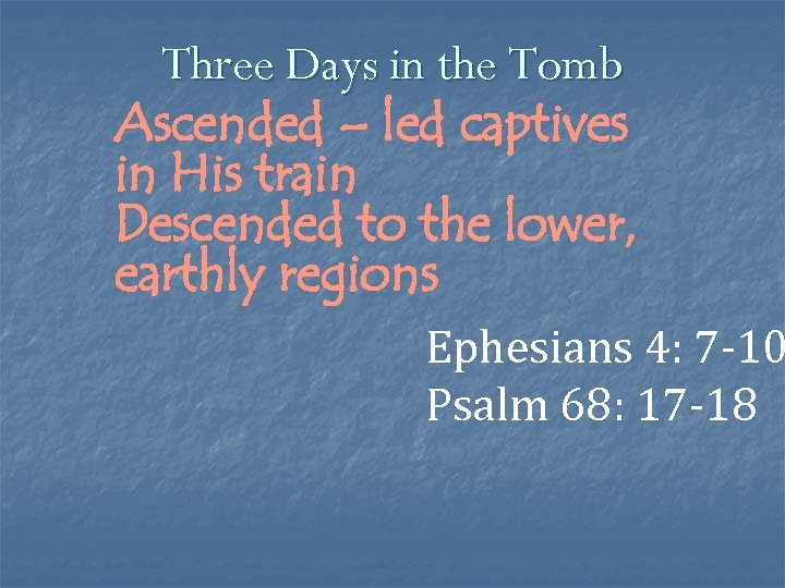 Three Days in the Tomb Ascended – led captives in His train Descended to