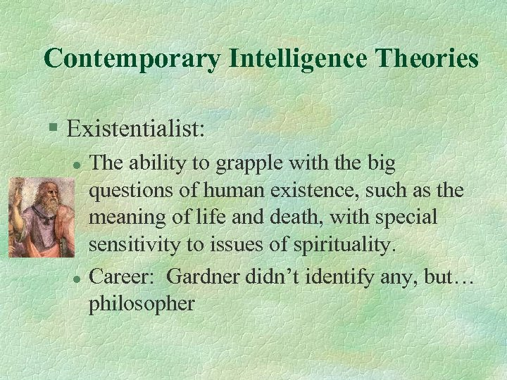 Contemporary Intelligence Theories § Existentialist: l l The ability to grapple with the big