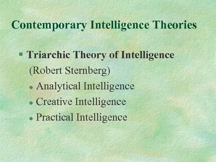 Contemporary Intelligence Theories § Triarchic Theory of Intelligence (Robert Sternberg) l Analytical Intelligence l