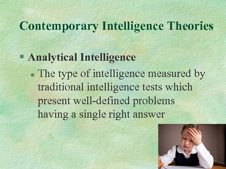 Contemporary Intelligence Theories § Analytical Intelligence l The type of intelligence measured by traditional
