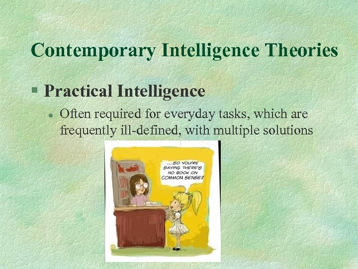Contemporary Intelligence Theories § Practical Intelligence l Often required for everyday tasks, which are