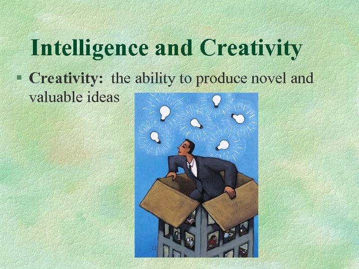 Intelligence and Creativity § Creativity: the ability to produce novel and valuable ideas